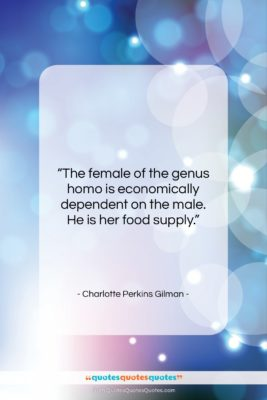 """Charlotte Perkins Gilman quote: """"The female of the genus homo is…""""- at QuotesQuotesQuotes.com"""