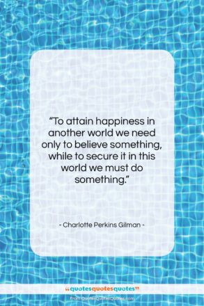 """Charlotte Perkins Gilman quote: """"To attain happiness in another world we…""""- at QuotesQuotesQuotes.com"""