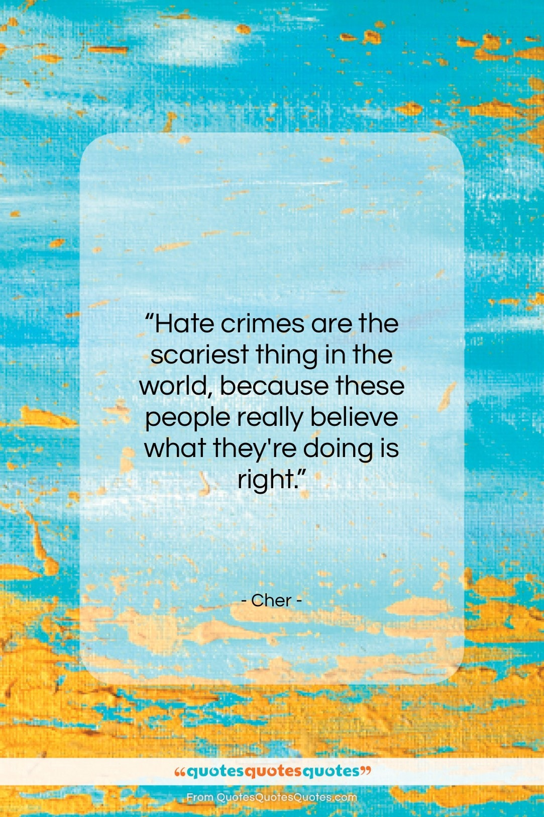 """Cher quote: """"Hate crimes are the scariest thing in…""""- at QuotesQuotesQuotes.com"""
