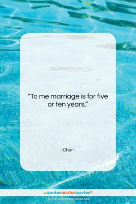 """Cher quote: """"To me marriage is for five or…""""- at QuotesQuotesQuotes.com"""