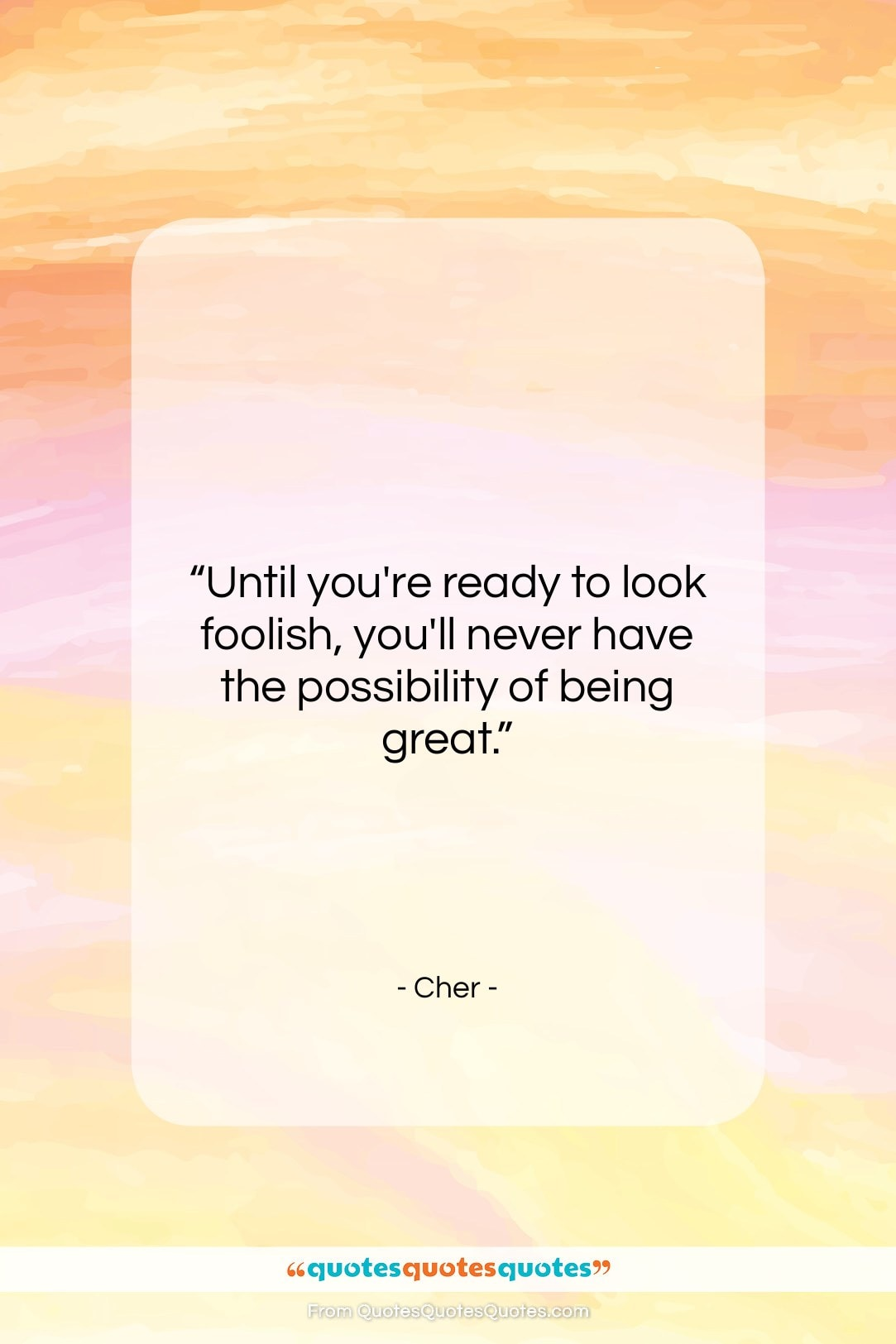 """Cher quote: """"Until you're ready to look foolish, you'll…""""- at QuotesQuotesQuotes.com"""