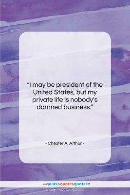 """Chester A. Arthur quote: """"I may be president of the United…""""- at QuotesQuotesQuotes.com"""