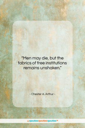 """Chester A. Arthur quote: """"Men may die, but the fabrics of…""""- at QuotesQuotesQuotes.com"""