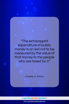 """Chester A. Arthur quote: """"The extravagant expenditure of public money is…""""- at QuotesQuotesQuotes.com"""