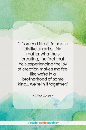 """Chick Corea quote: """"It's very difficult for me to dislike…""""- at QuotesQuotesQuotes.com"""