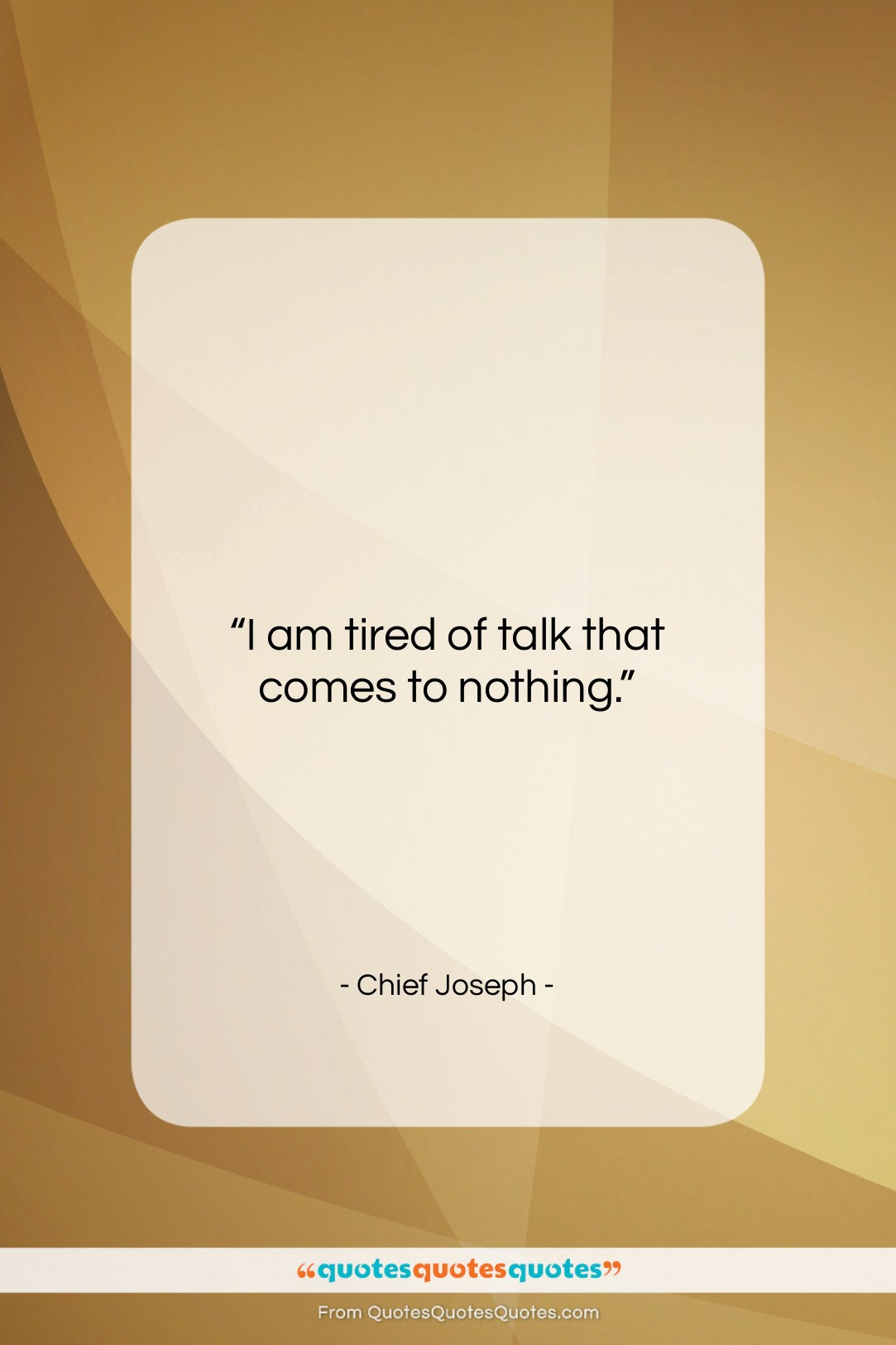 """Chief Joseph quote: """"I am tired of talk that comes…""""- at QuotesQuotesQuotes.com"""