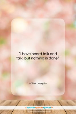 """Chief Joseph quote: """"I have heard talk and talk, but…""""- at QuotesQuotesQuotes.com"""
