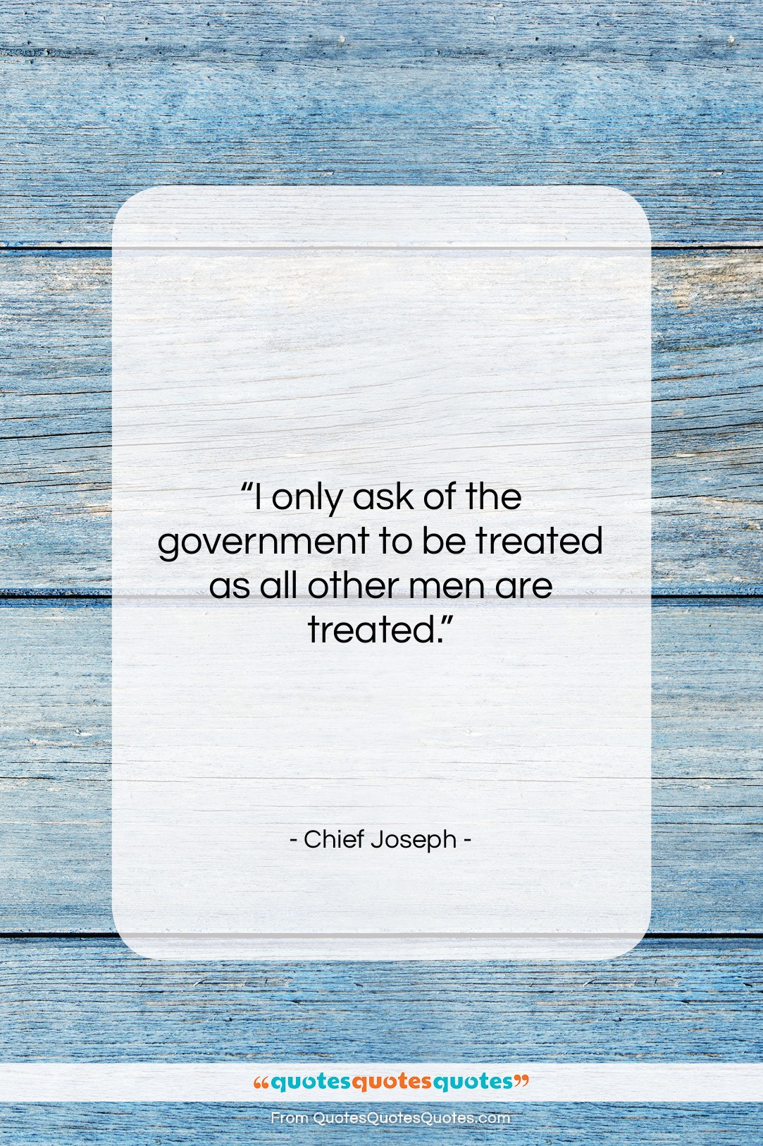 """Chief Joseph quote: """"I only ask of the government to…""""- at QuotesQuotesQuotes.com"""