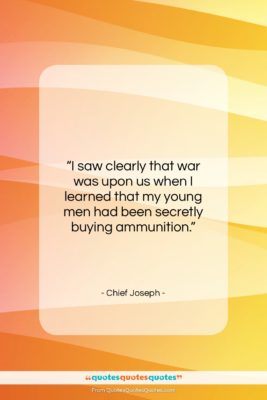 """Chief Joseph quote: """"I saw clearly that war was upon…""""- at QuotesQuotesQuotes.com"""