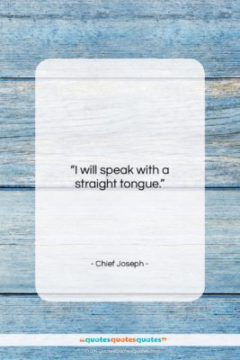 """Chief Joseph quote: """"I will speak with a straight tongue….""""- at QuotesQuotesQuotes.com"""