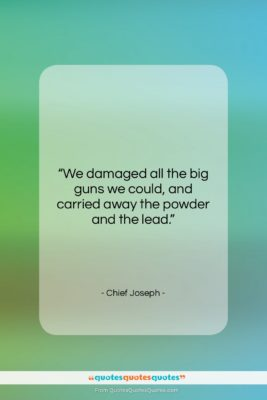 """Chief Joseph quote: """"We damaged all the big guns we…""""- at QuotesQuotesQuotes.com"""