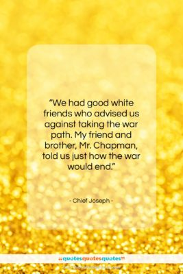 """Chief Joseph quote: """"We had good white friends who advised…""""- at QuotesQuotesQuotes.com"""