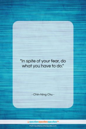 """Chin-Ning Chu quote: """"In spite of your fear, do what…""""- at QuotesQuotesQuotes.com"""