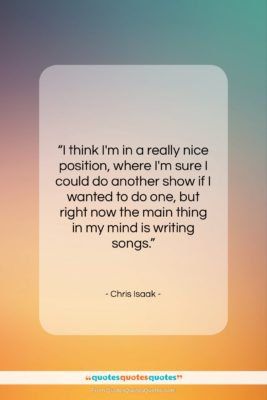 """Chris Isaak quote: """"I think I'm in a really nice…""""- at QuotesQuotesQuotes.com"""