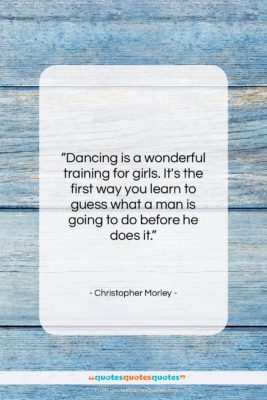 """Christopher Morley quote: """"Dancing is a wonderful training for girls…""""- at QuotesQuotesQuotes.com"""
