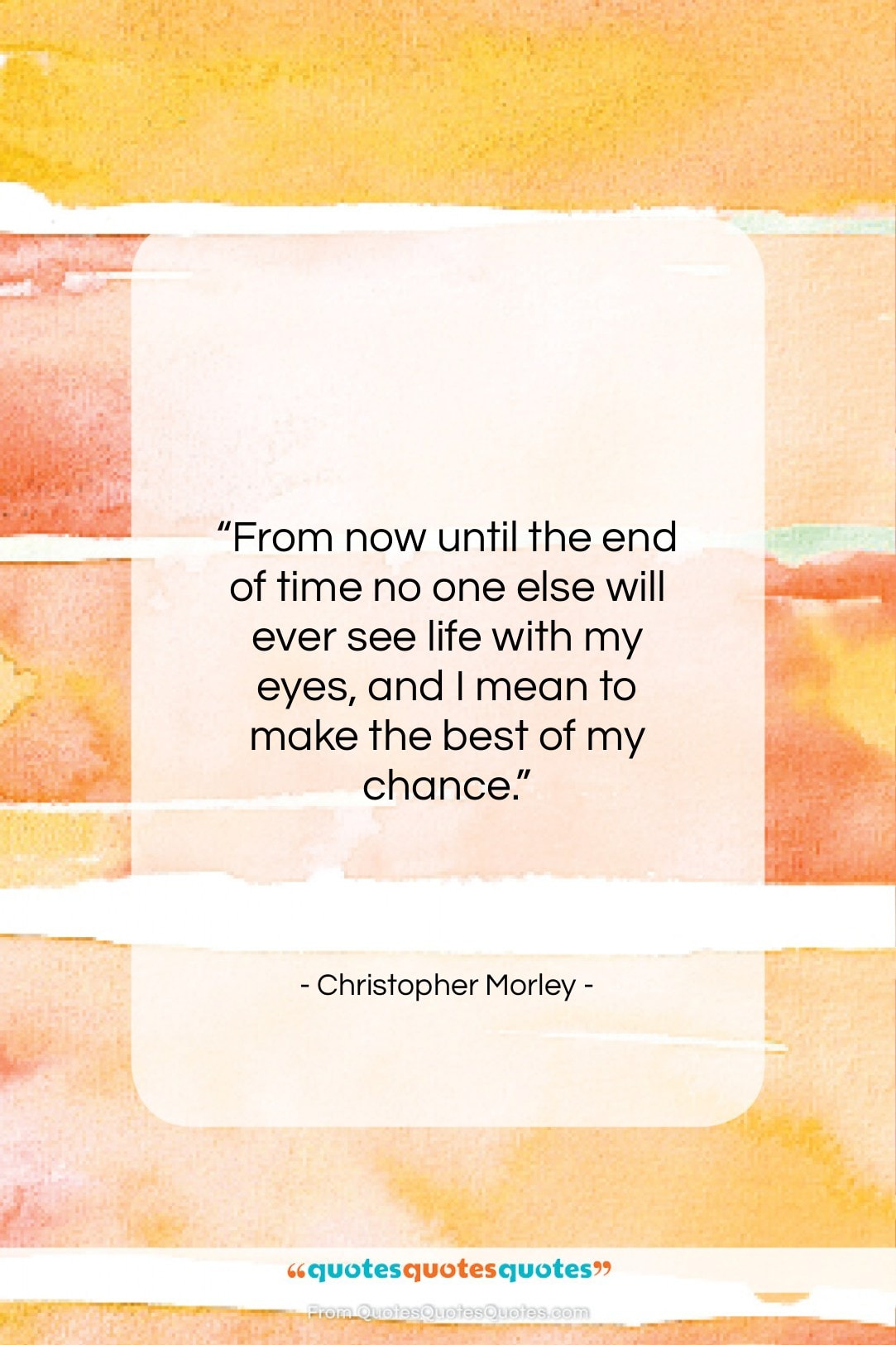 """Christopher Morley quote: """"From now until the end of time…""""- at QuotesQuotesQuotes.com"""