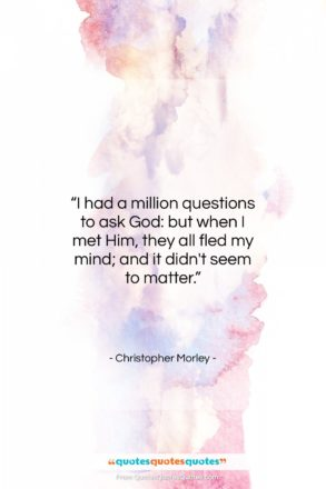 """Christopher Morley quote: """"I had a million questions to ask…""""- at QuotesQuotesQuotes.com"""