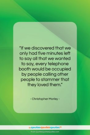 """Christopher Morley quote: """"If we discovered that we only had…""""- at QuotesQuotesQuotes.com"""