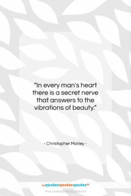 """Christopher Morley quote: """"In every man's heart there is a…""""- at QuotesQuotesQuotes.com"""