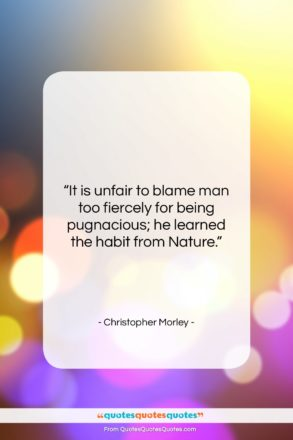 """Christopher Morley quote: """"It is unfair to blame man too…""""- at QuotesQuotesQuotes.com"""