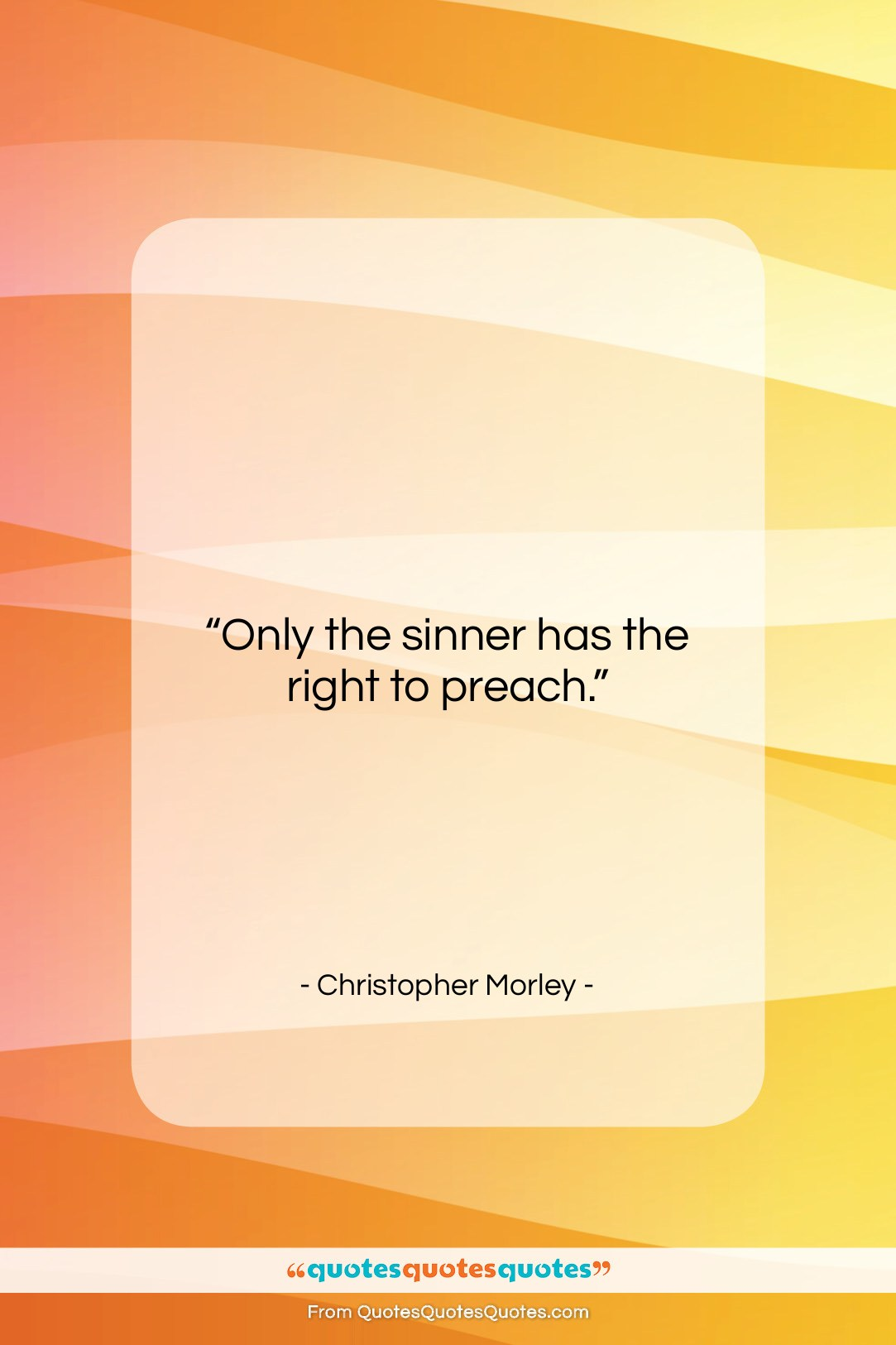 """Christopher Morley quote: """"Only the sinner has the right to…""""- at QuotesQuotesQuotes.com"""