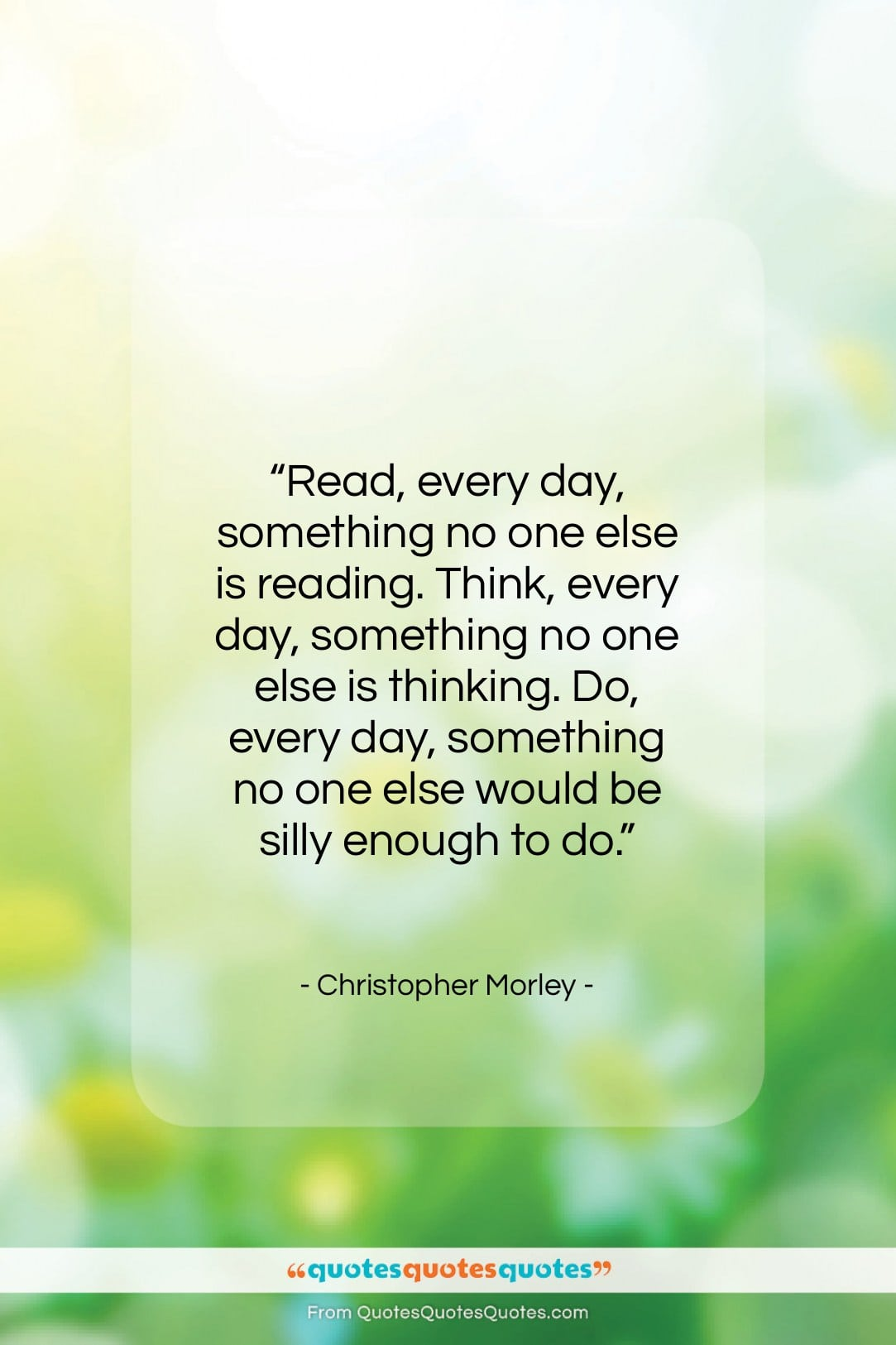 """Christopher Morley quote: """"Read, every day, something no one else…""""- at QuotesQuotesQuotes.com"""