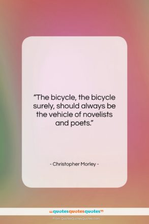 """Christopher Morley quote: """"The bicycle, the bicycle surely, should always…""""- at QuotesQuotesQuotes.com"""