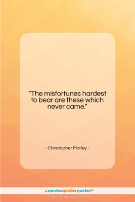 """Christopher Morley quote: """"The misfortunes hardest to bear are these…""""- at QuotesQuotesQuotes.com"""