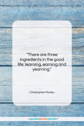 """Christopher Morley quote: """"There are three ingredients in the good…""""- at QuotesQuotesQuotes.com"""