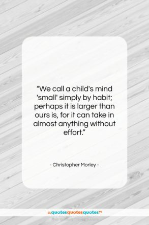"""Christopher Morley quote: """"We call a child's mind 'small' simply…""""- at QuotesQuotesQuotes.com"""