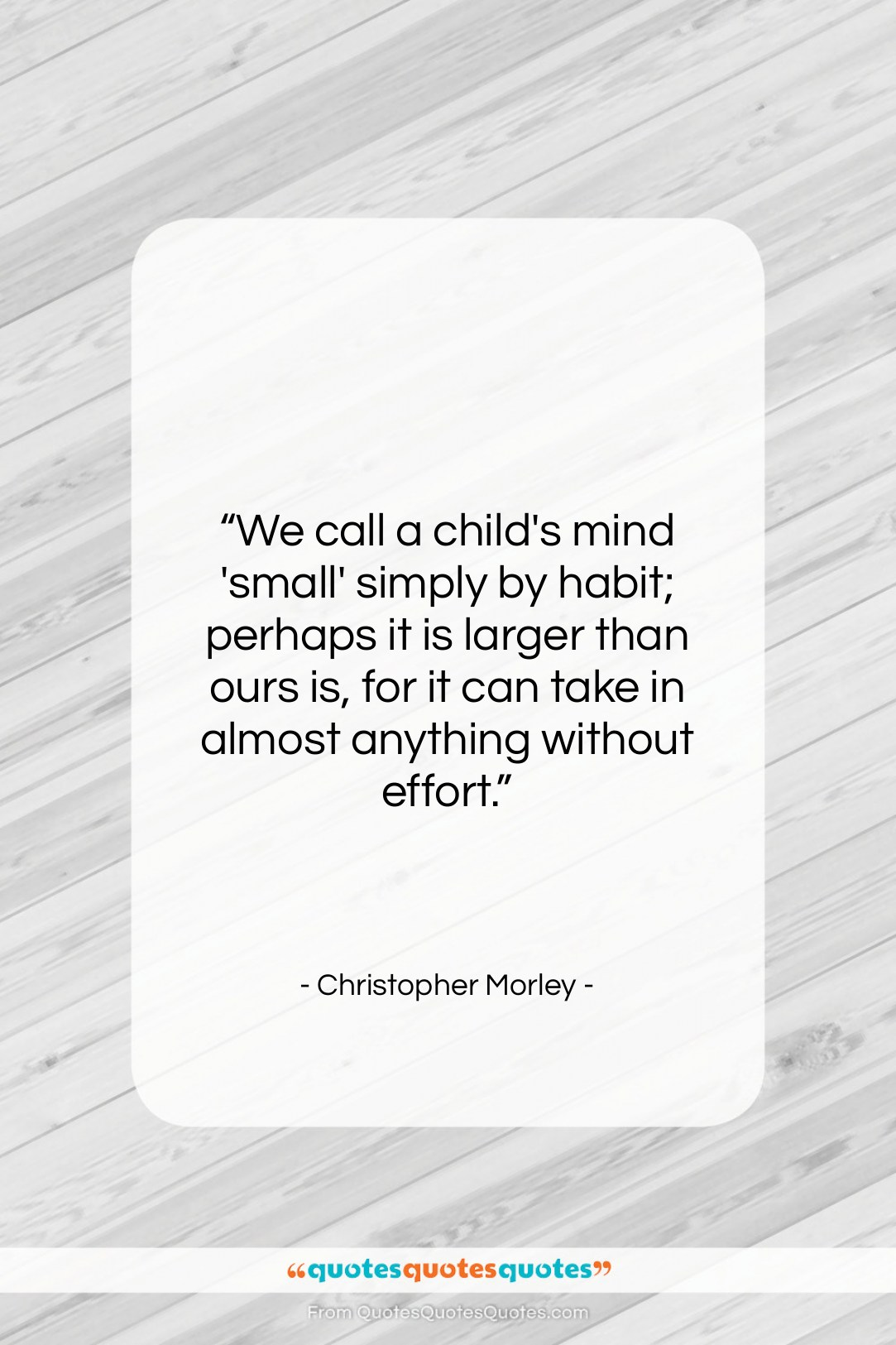 "Christopher Morley quote: ""We call a child's mind 'small' simply…""- at QuotesQuotesQuotes.com"