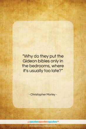 """Christopher Morley quote: """"Why do they put the Gideon bibles…""""- at QuotesQuotesQuotes.com"""