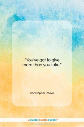 """Christopher Reeve quote: """"You've got to give more than you…""""- at QuotesQuotesQuotes.com"""
