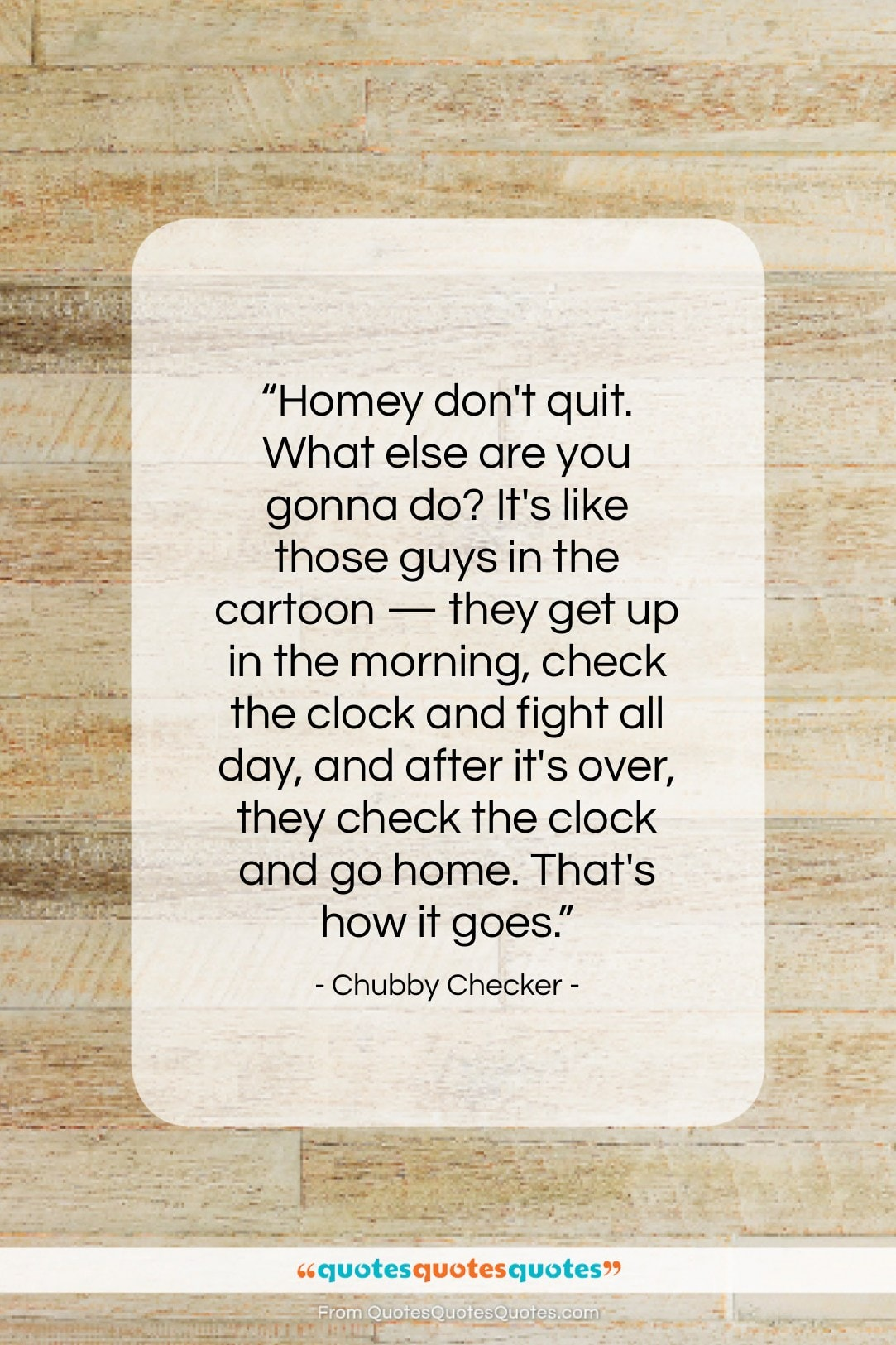 """Chubby Checker quote: """"Homey don't quit. What else are you…""""- at QuotesQuotesQuotes.com"""