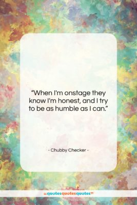 "Chubby Checker quote: ""When I'm onstage they know I'm honest,…""- at QuotesQuotesQuotes.com"