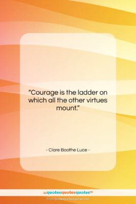"""Clare Boothe Luce quote: """"Courage is the ladder on which all…""""- at QuotesQuotesQuotes.com"""