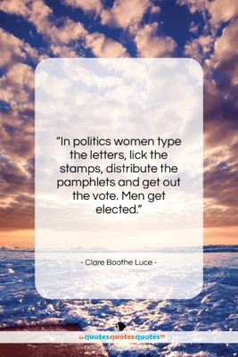 """Clare Boothe Luce quote: """"In politics women type the letters, lick…""""- at QuotesQuotesQuotes.com"""