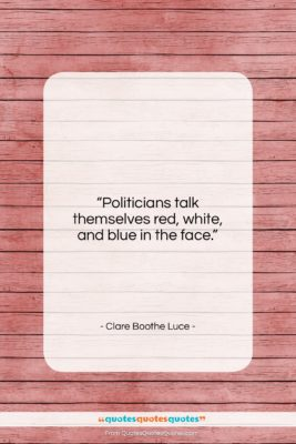 """Clare Boothe Luce quote: """"Politicians talk themselves red, white, and blue…""""- at QuotesQuotesQuotes.com"""