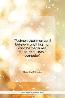 """Clare Boothe Luce quote: """"Technological man can't believe in anything that…""""- at QuotesQuotesQuotes.com"""