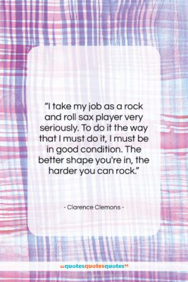 """Clarence Clemons quote: """"I take my job as a rock…""""- at QuotesQuotesQuotes.com"""