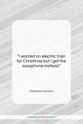 """Clarence Clemons quote: """"I wanted an electric train for Christmas…""""- at QuotesQuotesQuotes.com"""