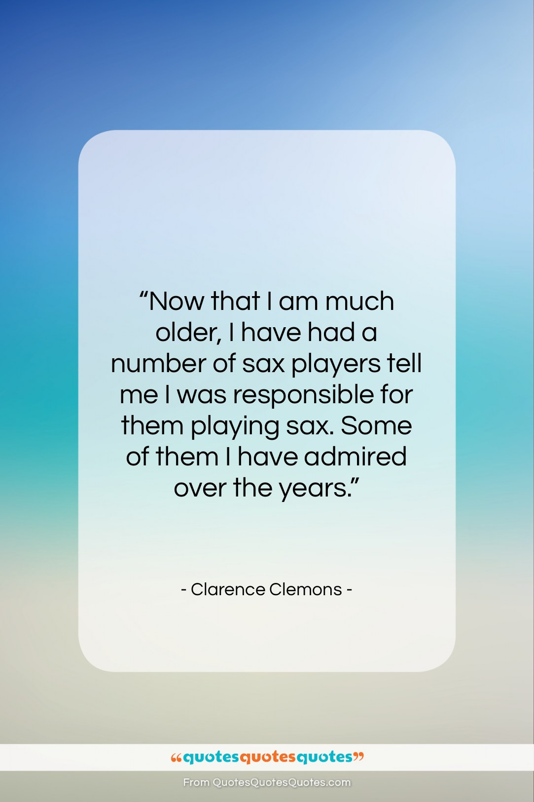 "Clarence Clemons quote: ""Now that I am much older, I…""- at QuotesQuotesQuotes.com"