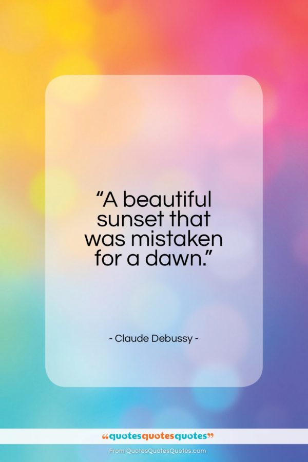 """Claude Debussy quote: """"A beautiful sunset that was mistaken for a dawn.""""- at QuotesQuotesQuotes.com"""