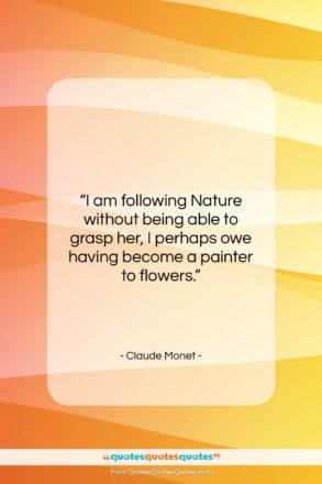 """Claude Monet quote: """"I am following Nature without being able…""""- at QuotesQuotesQuotes.com"""