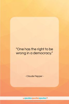 """Claude Pepper quote: """"One has the right to be wrong…""""- at QuotesQuotesQuotes.com"""