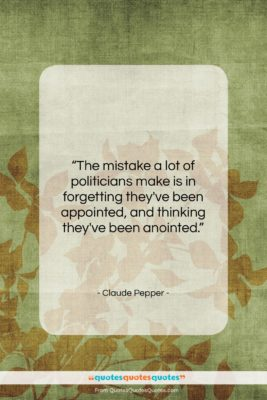 "Claude Pepper quote: ""The mistake a lot of politicians make…""- at QuotesQuotesQuotes.com"