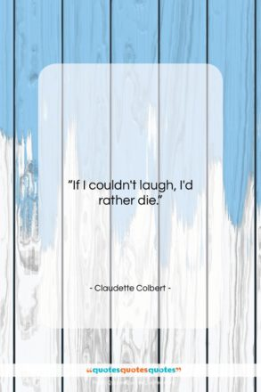"""Claudette Colbert quote: """"If I couldn't laugh, I'd rather die….""""- at QuotesQuotesQuotes.com"""