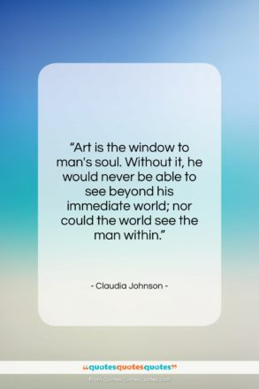 """Claudia Johnson quote: """"Art is the window to man's soul….""""- at QuotesQuotesQuotes.com"""