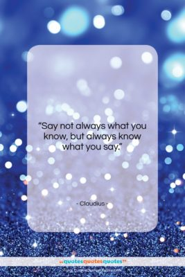 """Claudius quote: """"Say not always what you know, but…""""- at QuotesQuotesQuotes.com"""