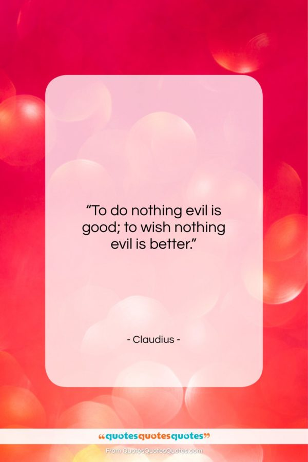 "Claudius quote: ""To do nothing evil is good; to…""- at QuotesQuotesQuotes.com"